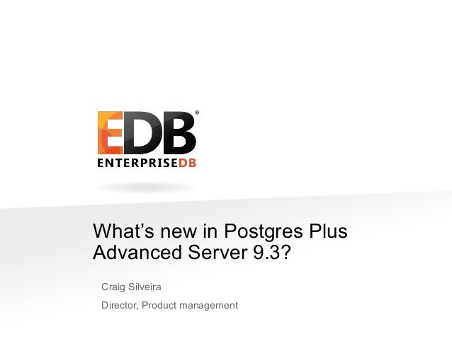 What's new in Postgres Plus Advanced Server 9.3? Craig Silveira Director, Product management © 2013 EDB All rights reserve...