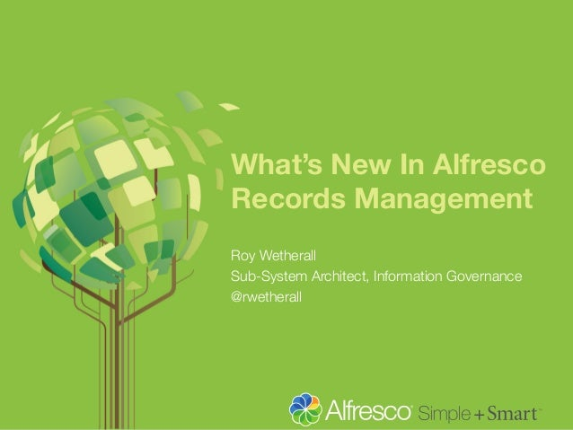 What's New In Alfresco Records Management Roy Wetherall Sub-System Architect, Information Governance @rwetherall