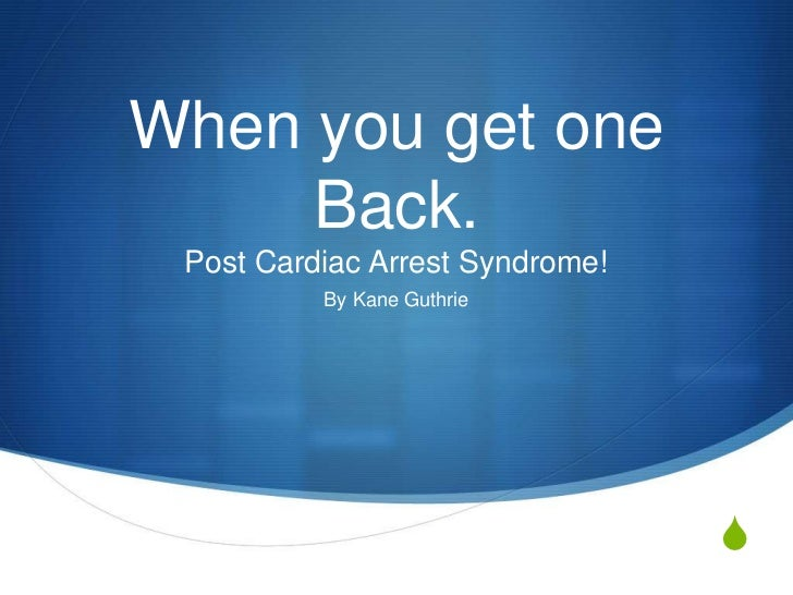 When you get one     Back. Post Cardiac Arrest Syndrome!          By Kane Guthrie                                 S