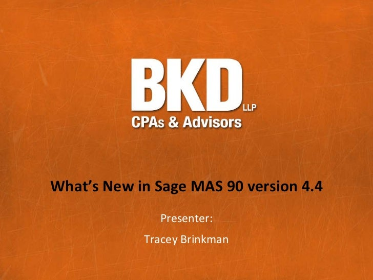 What's New in Sage MAS 90 version 4.4              Presenter:            Tracey Brinkman