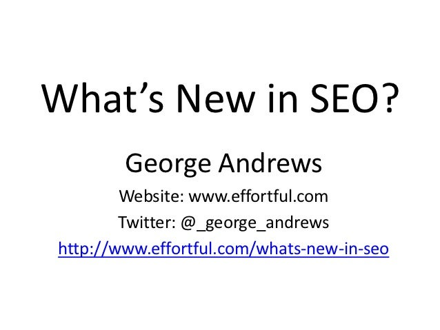 What's New in SEO?        George Andrews        Website: www.effortful.com        Twitter: @_george_andrewshttp://www.effo...