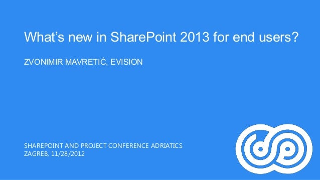 What's new in SharePoint 2013 for end users?ZVONIMIR MAVRETIĆ, EVISIONSHAREPOINT AND PROJECT CONFERENCE ADRIATICSZAGREB, 1...
