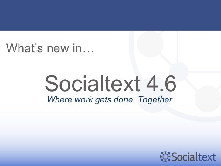 What's new in…      Socialtext 4.6      Where work gets done. Together.