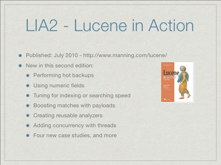 LIA2 - Lucene in ActionPublished: July 2010 - http://www.manning.com/lucene/New in this second edition:   Performing hot b...