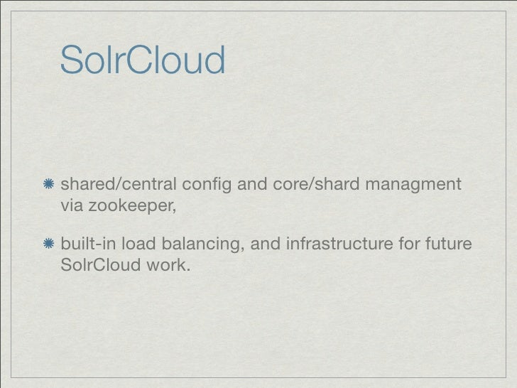 SolrCloudshared/central config and core/shard managmentvia zookeeper,built-in load balancing, and infrastructure for future...