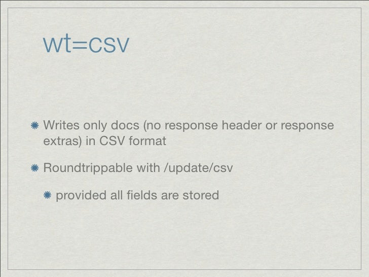 wt=csvWrites only docs (no response header or responseextras) in CSV formatRoundtrippable with /update/csv  provided all fi...