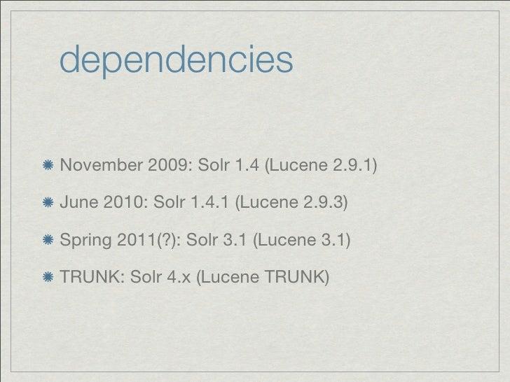 dependenciesNovember 2009: Solr 1.4 (Lucene 2.9.1)June 2010: Solr 1.4.1 (Lucene 2.9.3)Spring 2011(?): Solr 3.1 (Lucene 3.1...