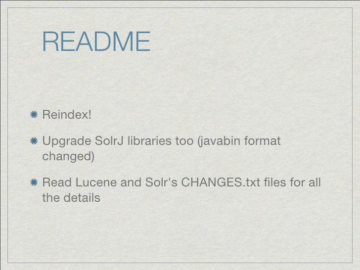 READMEReindex!Upgrade SolrJ libraries too (javabin formatchanged)Read Lucene and Solrs CHANGES.txt files for allthe details