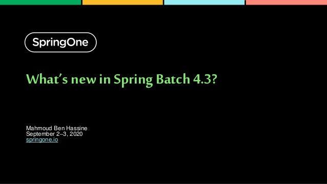 What's new in Spring Batch 4.3? Mahmoud Ben Hassine September 2–3, 2020 springone.io