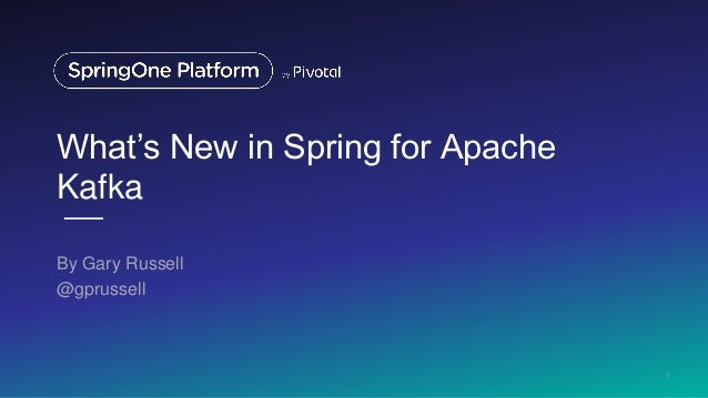 What's New in Spring for Apache Kafka By Gary Russell @gprussell 1