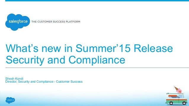 What's new in Summer'15 Release Security and Compliance Shesh Kondi Director, Security and Compliance - Customer Succe...
