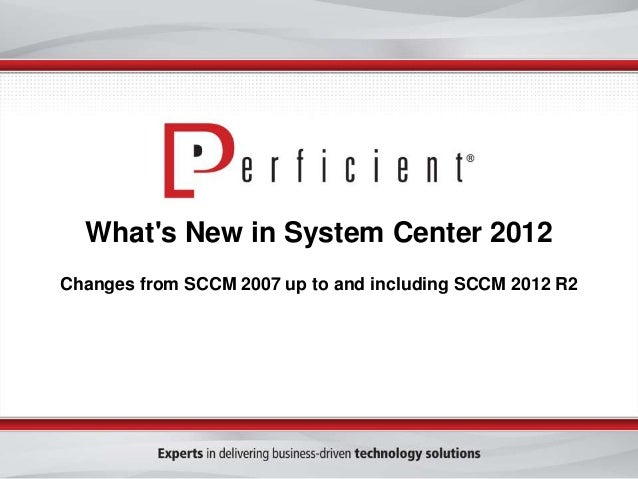 What's New in System Center 2012 Changes from SCCM 2007 up to and including SCCM 2012 R2