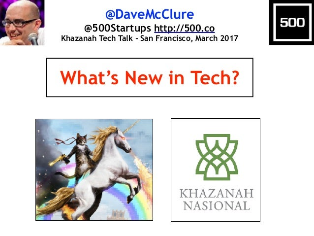 @DaveMcClure @500Startups http://500.co Khazanah Tech Talk - San Francisco, March 2017 What's New in Tech?