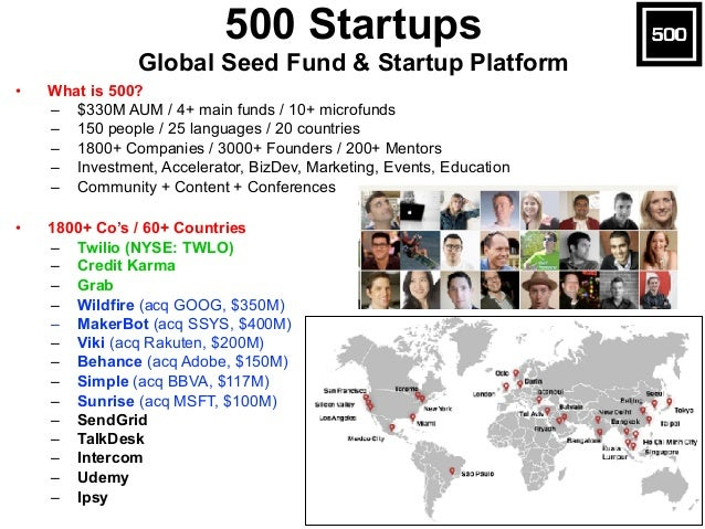 • What is 500? – $330M AUM / 4+ main funds / 10+ microfunds – 150 people / 25 languages / 20 countries – 1800+ Companies /...