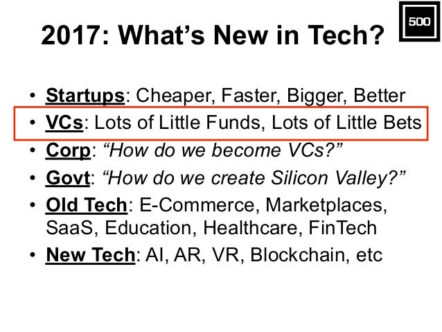 2017: What's New in Tech? • Startups: Cheaper, Faster, Bigger, Better • VCs: Lots of Little Funds, Lots of Little Bets • C...