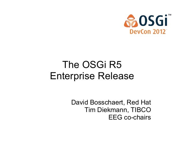 The OSGi R5 Enterprise Release David Bosschaert, Red Hat Tim Diekmann, TIBCO EEG co-chairs