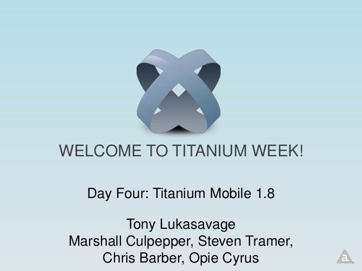WELCOME TO TITANIUM WEEK!   Day Four: Titanium Mobile 1.8          Tony Lukasavage Marshall Culpepper, Steven Tramer,     ...