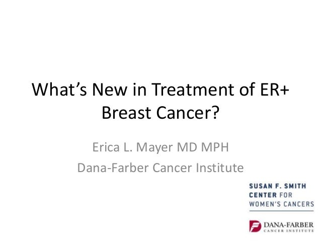 What's New in Treatment of ER+ Breast Cancer? Erica L. Mayer MD MPH Dana-Farber Cancer Institute
