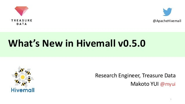 What's New in Hivemall v0.5.0 Research Engineer, Treasure Data Makoto YUI @myui @ApacheHivemall 1