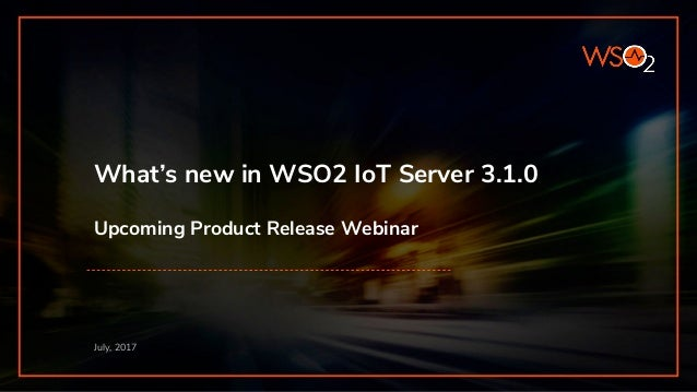 What's new in WSO2 IoT Server 3.1.0 Upcoming Product Release Webinar July, 2017