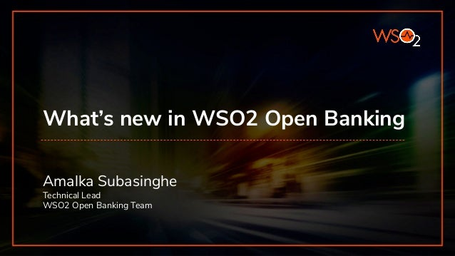 What's new in WSO2 Open Banking Amalka Subasinghe Technical Lead WSO2 Open Banking Team