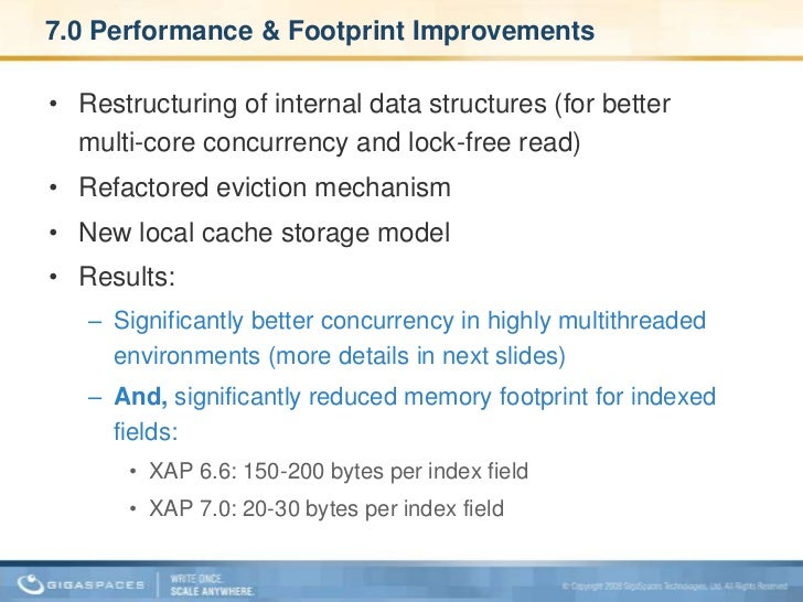 7.0 Performance & Footprint Improvements<br />Restructuring of internal data structures (for better multi-core concurrency...