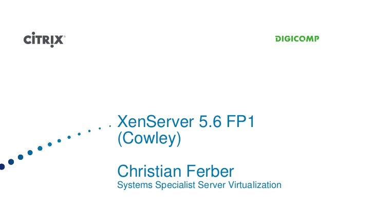 XenServer 5.6 FP1(Cowley)Christian FerberSystems Specialist Server Virtualization