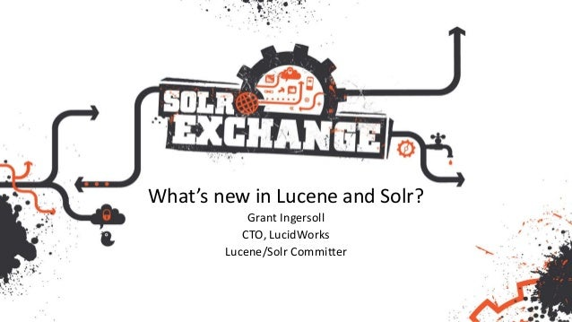 What's new in Lucene and Solr? Grant Ingersoll CTO, LucidWorks Lucene/Solr Committer