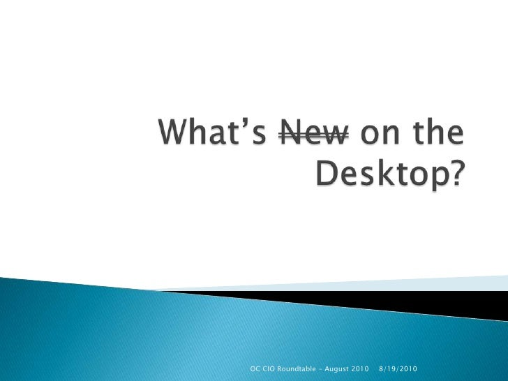 What's New on the Desktop?<br />8/11/2010<br />OC CIO Roundtable - August 2010<br />