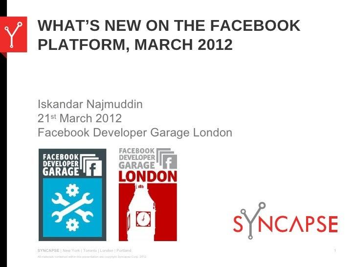 WHAT'S NEW ON THE FACEBOOKPLATFORM, MARCH 2012Iskandar Najmuddin21st March 2012Facebook Developer Garage LondonSYNCAPSE | ...