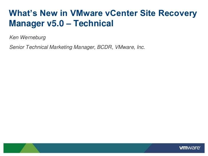 What's New in VMware vCenter Site RecoveryManager v5.0 – TechnicalKen WerneburgSenior Technical Marketing Manager, BCDR, V...