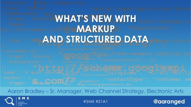 #SMX #21A1 @aaranged Aaron Bradley – Sr. Manager, Web Channel Strategy, Electronic Arts WHAT'S NEW WITH MARKUP AND STRUCTU...