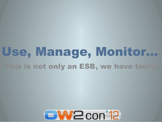 Use, Manage, Monitor…This is not only an ESB, we have tools!
