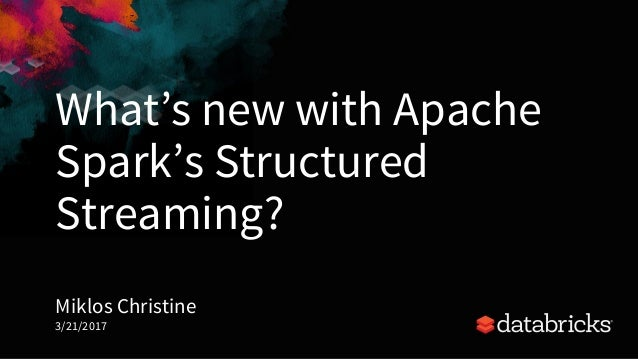 What's new with Apache Spark's Structured Streaming? Miklos Christine 3/21/2017