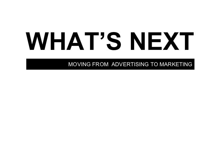 MOVING FROM  ADVERTISING TO MARKETING WHAT'S NEXT