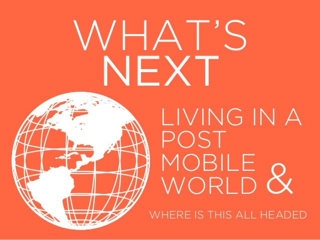 WHAT'S NEXT   LIVING IN A   POST   MOBILE   WORLD           &  WHERE IS THIS ALL HEADED