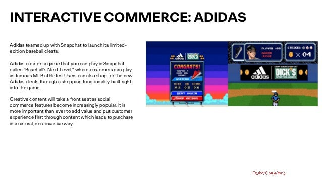 INTERACTIVE COMMERCE: ADIDAS Adidas teamed up with Snapchat to launch its limited- edition baseball cleats. Adidas created...