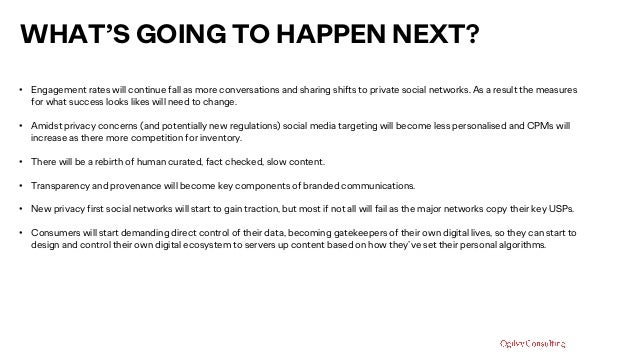 WHAT'S GOING TO HAPPEN NEXT? • Engagement rates will continue fall as more conversations and sharing shifts to private soc...