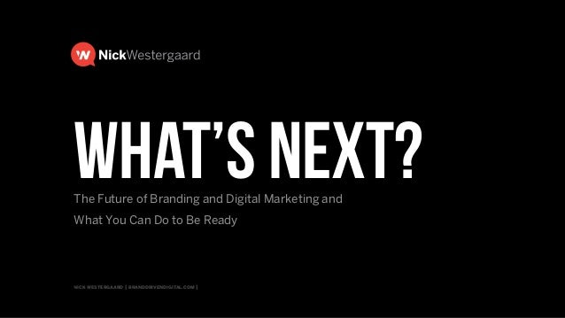 nick westergaard   branddrivendigital.com   what's Next?The Future of Branding and Digital Marketing and  What You Can Do...