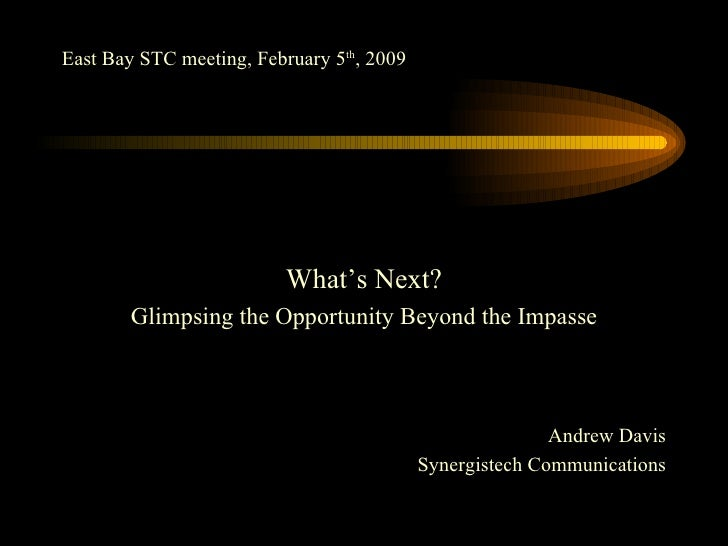 East Bay STC meeting, February 5 th , 2009 <ul><li>What's Next? </li></ul><ul><li>Glimpsing the Opportunity Beyond the Imp...