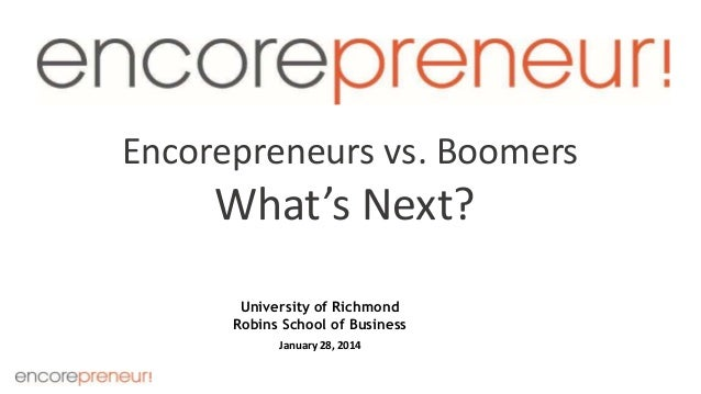 Encorepreneurs vs. Boomers  What's Next? University of Richmond Robins School of Business January 28, 2014