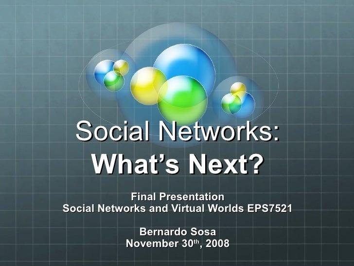 Social Networks: What's Next? Final Presentation Social Networks and Virtual Worlds EPS7521 Bernardo Sosa November 30 th ,...