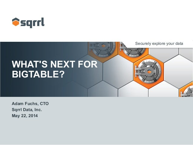 Securely explore your data WHAT'S NEXT FOR BIGTABLE? Adam Fuchs, CTO Sqrrl Data, Inc. May 22, 2014