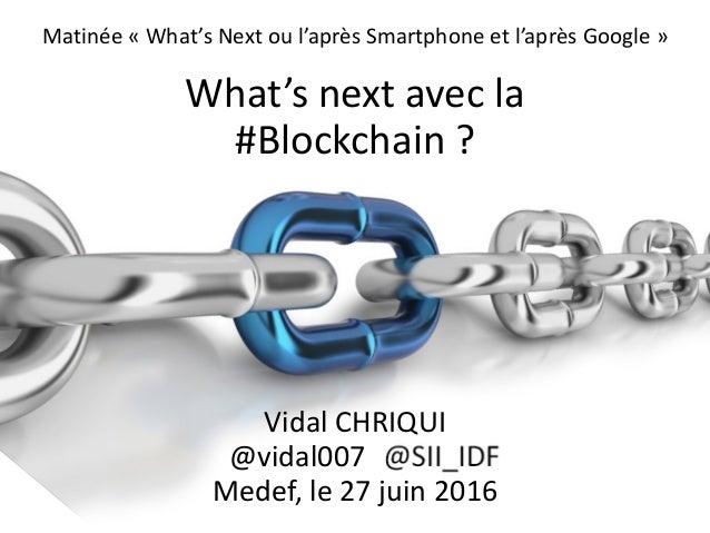Matinée « What's Next ou l'après Smartphone et l'après Google » What's next avec la #Blockchain ? Vidal CHRIQUI @vidal007 ...