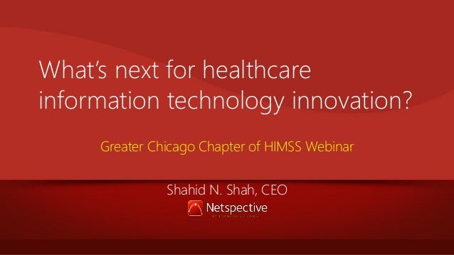 What's next for healthcare information technology innovation? Greater Chicago Chapter of HIMSS Webinar Shahid N. Shah, CEO