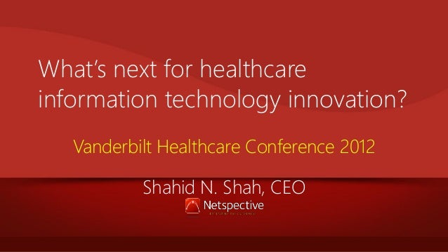 What's next for healthcare information technology innovation? Vanderbilt Healthcare Conference 2012 Shahid N. Shah, CEO