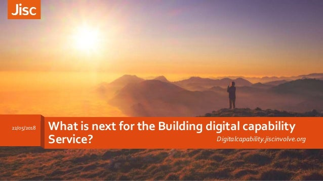 What is next for the Building digital capability Service? Digitalcapability.jiscinvolve.org 22/05/2018