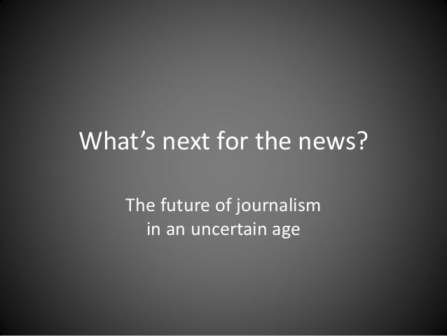 What's next for the news?  The future of journalism  in an uncertain age