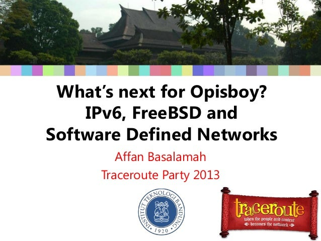 What's next for Opisboy?IPv6, FreeBSD andSoftware Defined NetworksAffan BasalamahTraceroute Party 2013
