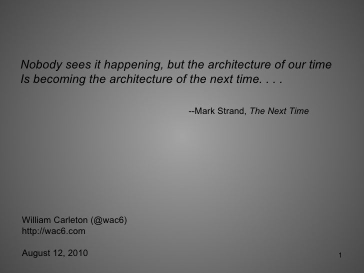 Nobody sees it happening, but the architecture of our time Is becoming the architecture of the next time. . . .  --Mark St...